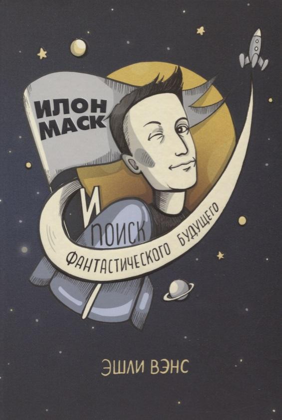 Вэнс Э. Илон Маск и поиск фантастического будущего