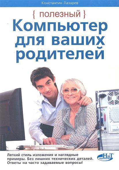 Лазарев К. Полезный компьютер для ваших родителей цой л компьютер для ваших родителей 4 е издание