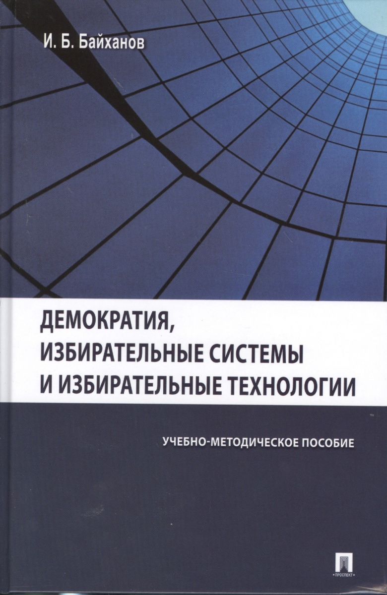 Байханов И. Демократия, избирательные системы и избирательные технологии. Учебно-методическое пособие ISBN: 9785392108497