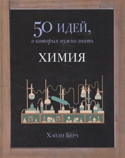 Берч Х. 50 идей, о которых нужно знать. Химия будущее 50 идей о которых нужно знать