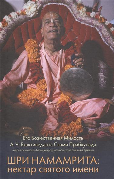 Бхактиведанта Свами Прабхупада А.Ч. Шри Намамрита: нектар святого имени бхактиведанта свами прабхупада а ч раджа видья царь знания