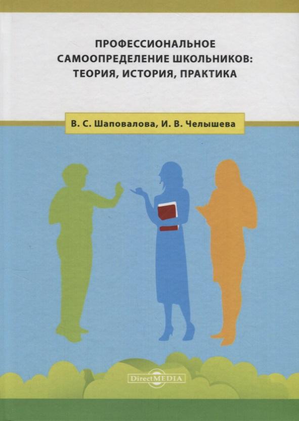 Шаповалова В., Челышева И. Профессиональное самоопределение школьников: теория, история, практика топоры история теория практика
