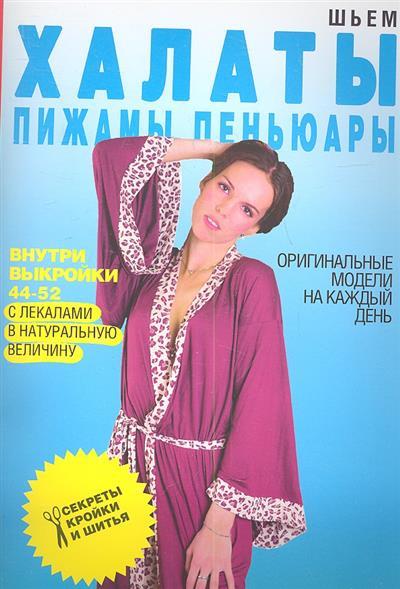 Шьем халаты, пижамы, пеньюары. Оригинальные модели на каждый день. Выкройки 44-52 с лекалами в натуральную величину
