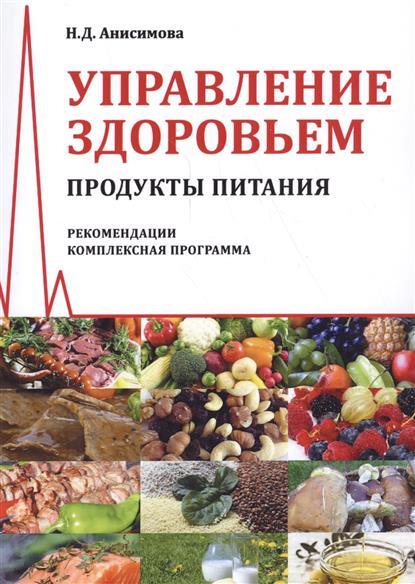 Анисимова Н. Управление здоровьем. Продукты питания. Рекомендации. Комплексная программа