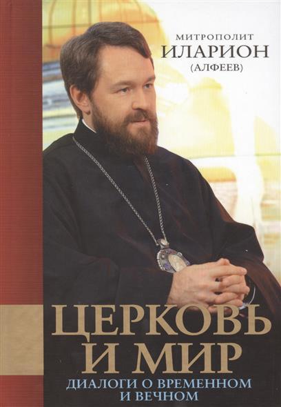 Митрополит Иларион (Алфеев) Церковь и мир. Диалоги о временном и вечном