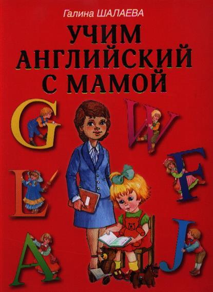 Шалаева Г. Учим английский с мамой учим английский за 5 минут 280 мини уроков