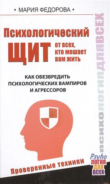 Психологический щит от всех, кто мешает вам жить. Как обезвредить психологических вампиров и агрессоров. Проверенные техники