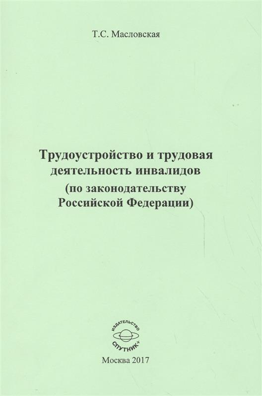 Трудоустройство и трудовая деятельность инвалидов (по законодательству Российской Федерации). Монография