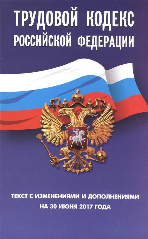 Трудовой кодекс Российской Федерации. Текст с изменениями и дополнениям на 30 июня 2017 года