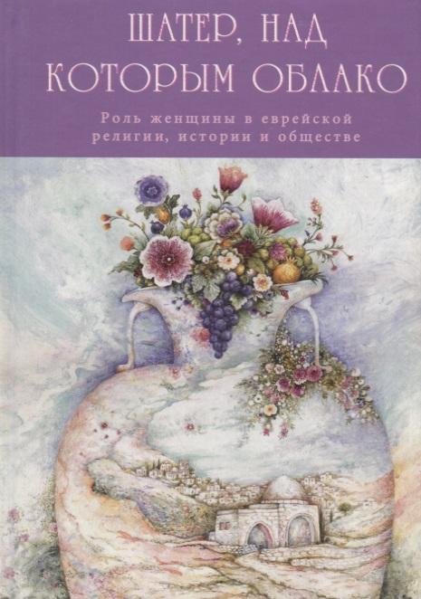 Розенштейн Г. (сост. и пер.) Шатер, над которым облако. Роль женщины в еврейской религии, истории и обществе