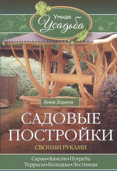 Садовые постройки своими руками. Сараи, качели, погреба, террасы, колодцы, лестницы...