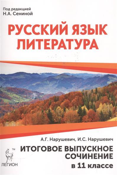 Нарушевич А., Нарушевич И. Русский язык. Литература. Итоговое выпускное сочинение в 11 классе