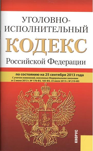 Уголовно-исполнительный кодекс Российской Федерации по состоянию на 25 сентября 2013 года. С учетом изменений, внесенных Федеральными закономи от 2 июля 2013 г. № 178-ФЗ, 185-ФЗ, от 23 июля 2013 г. № 219-ФЗ