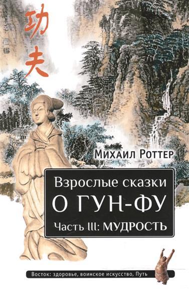 Роттер М. Взрослые сказки о Гун-Фу. Часть III. Мудрость роттер м чань ми гун цигун 3 е издание дополненное