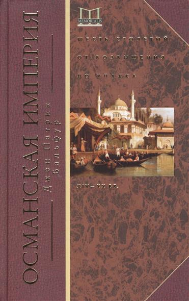 Бальфур Д. Османская империя. Шесть столетий от возвышения до упадка. XIV-XX вв.