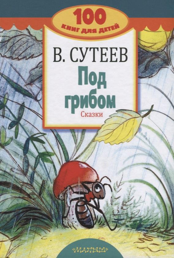 Сутеев В. Под грибом. Сказки сутеев владимир григорьевич под грибом и другие сказки
