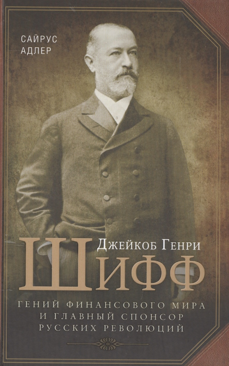 С. Джейкоб Генри Шифф. Гений финансового мира и главный спонсор русских революций