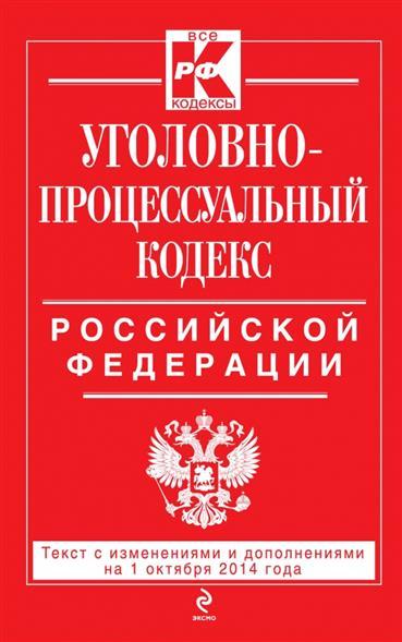 Уголовно-процессуальный кодекс Российской Федерации. Текст с изменениями и дополнениями на 1 октября 2014 года