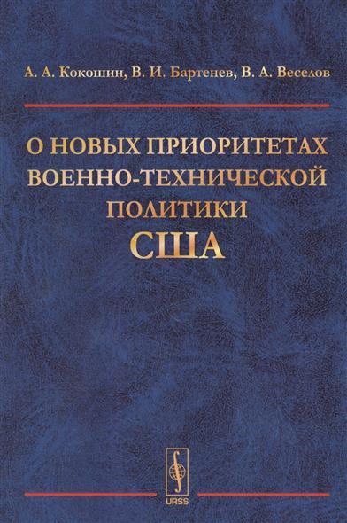 Кокошин А., Бартенев В., Веселов В. О новых приоритетах военно-технической политики США ISBN: 9785971042679