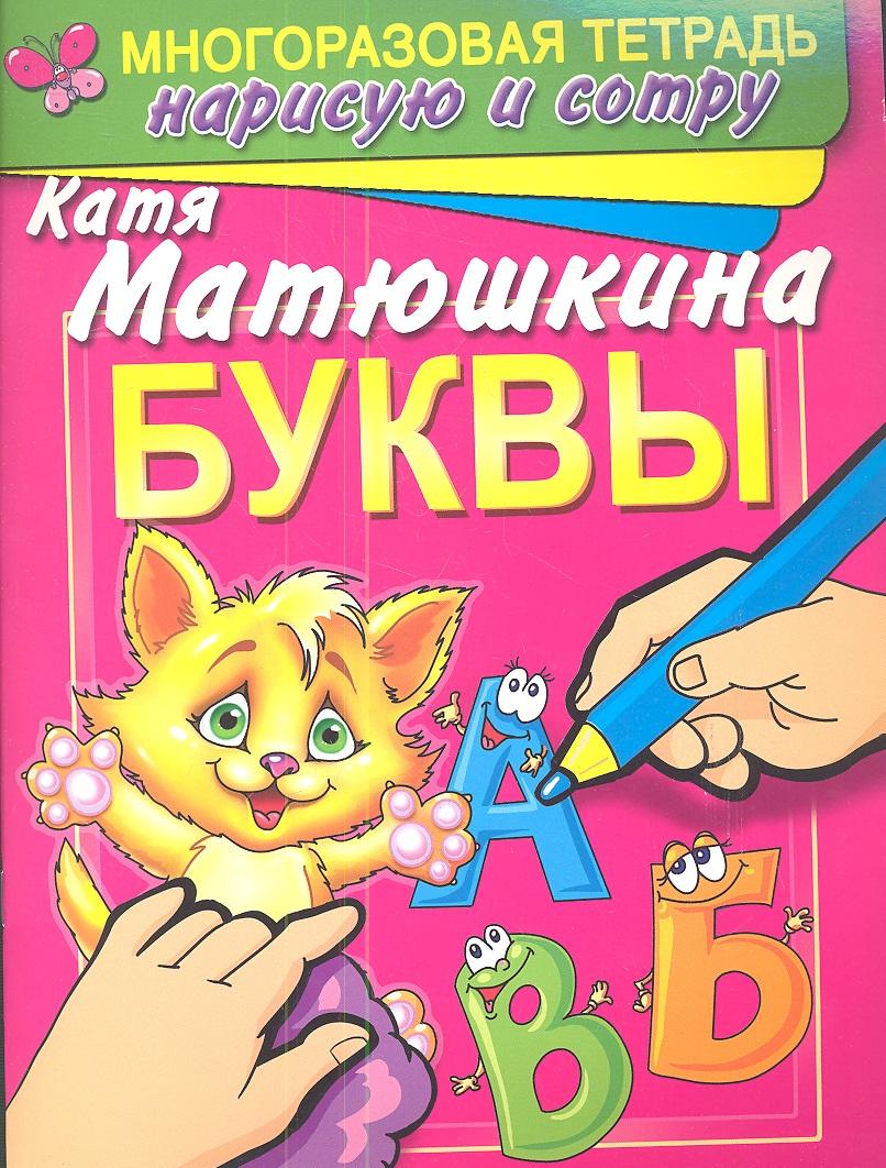 Матюшкина К. Буквы. Раннее развитие. Многоразовая тетрадь. Нарисую и сотру