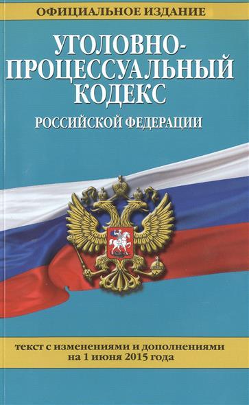 Уголовно-процессуальный кодекс Российской Федерации. Официальное издание. Текст с изменениями и дополнениями на 1 июня 2015 года