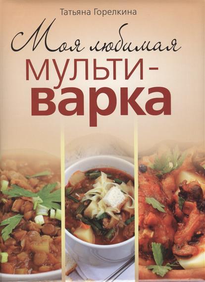 Горелкина Т. Моя любимая мультиварка ISBN: 9785373059374 мультиварка philips hd3197 03