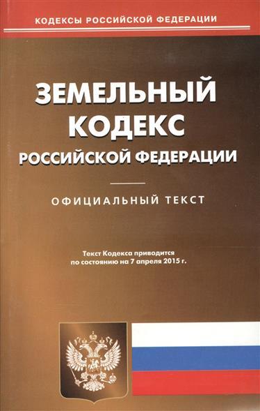 Земельный кодекс Российской Федерации. Официальный текст. Текст Кодекса приводится по состоянию на 7 апреля 2015 г.