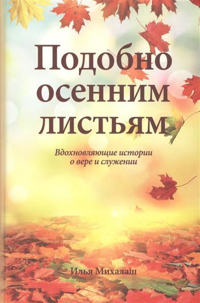 Подобно осенним листьям. Вдохновляющие истории о вере и служении