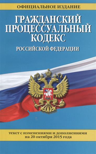 Гражданский процессуальный кодекс Российской Федерации. Официальное издание. Текст с изменениями и дополнениями на 20 октября 2015 года