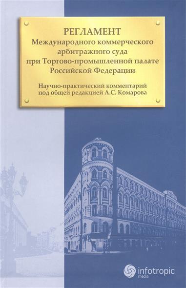 Регламент Международного коммерческого арбитражного суда при Торгово-промышленной палате Российской Федерации. Научно-практический комментарий
