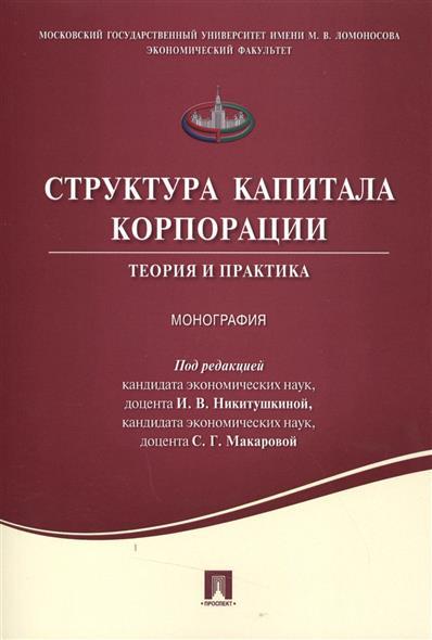 Никитушкина И., Макарова С. (ред.) Структура капитала корпорации. Теория и практика. Монография лукашенко м ред pr теория и практика