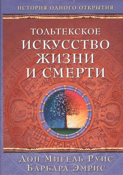 Руис Дон М., Эмрис Б. Тольтекское искусство жизни и смерти. История одного открытия