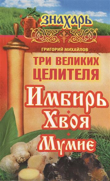 Михайлов Г. Три великих целителя: имбирь, хвоя, мумие мумие цельное очищенное купить украина