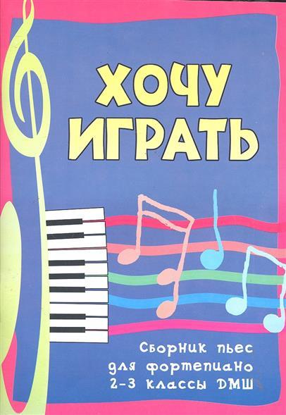 Хочу играть Сборник пьес для фортепиано 2-3 кл.