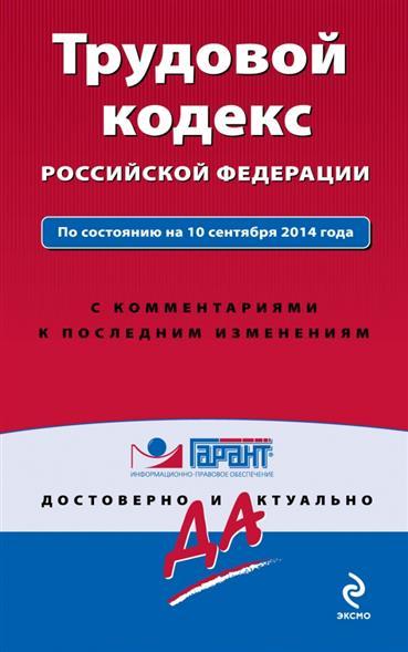Трудовой кодекс Российской Федерации. По состоянию на 10 сентября 2014 года. С комментариями к последним изменениям