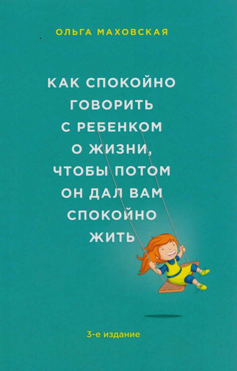 Маховская О. Как спокойно говорить с ребенком о жизни, чтобы потом он дал вам спокойно жить