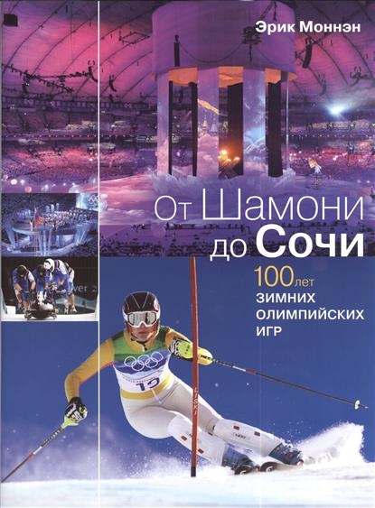 от шамони до сочи 100 лет зимних олимпийских игр Моннэн Э. От Шамони до Сочи. 100 лет зимних Олимпийских игр