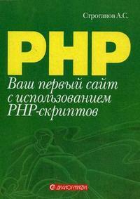 Строганов А. Ваш первый сайт с использованием PHP-скриптов ISBN: 9785864042267