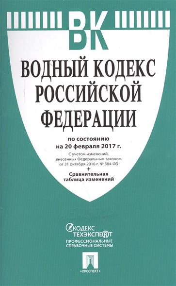 Водный кодекс Российской Федерации по состоянию на 20 февраля 2017 г.+Сравнительная таблица изменений