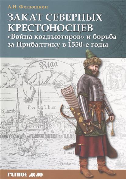 """Закат северных крестоносцев. """"Война коадъюторов"""" и борьба за Прибалтику в 1550-е годы"""