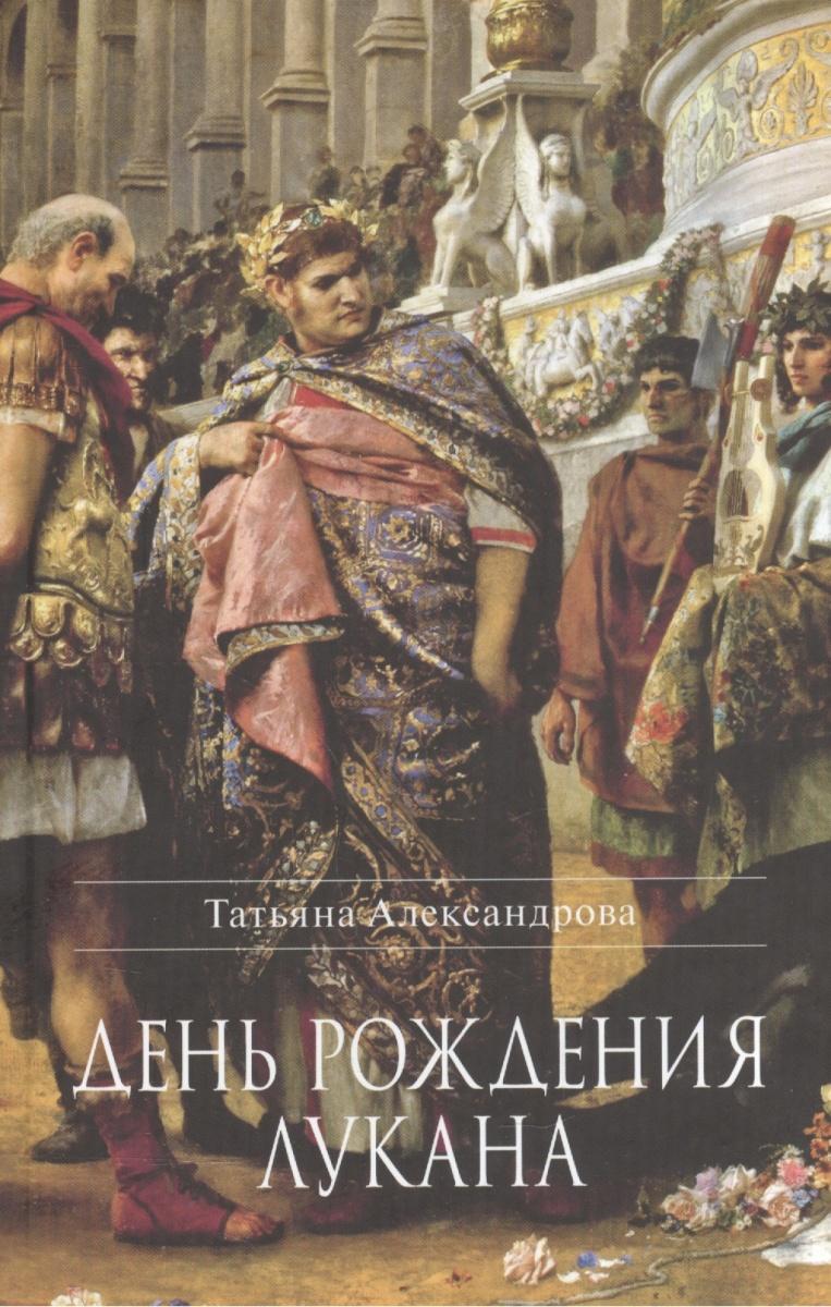 Александрова Т. День рождения Лукана. Исторический роман ISBN: 9785742908265