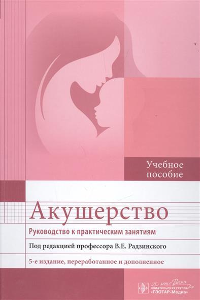Радзинский В. Акушерство. Руководство к практическим занятиям. Учебное пособие