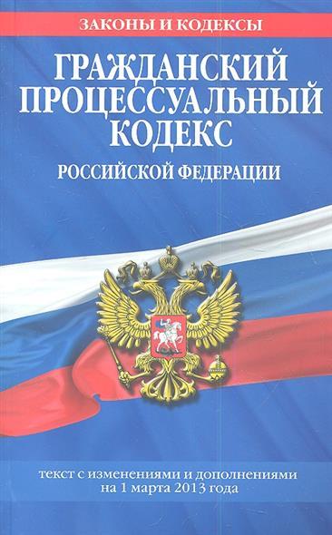 Гражданский процессуальный кодекс Российской Федерации. Текст с изменениями и дополнениями на 1 марта 2013 года