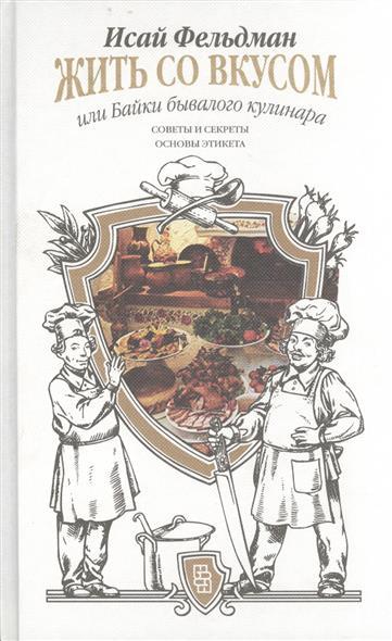 Жить со вкусом, или Байки бывалого кулинара. Советы и секреты. Основы этикета