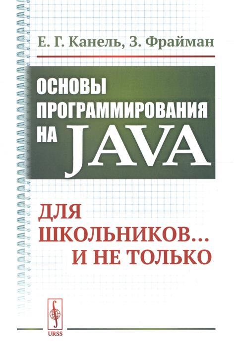 Канель Е., Фрайман З. Основы программирования на Java: Для школьников… и не только лободенко е кутрунова з куриленко е основы статики и сопротивления материалов isbn 9785811424573