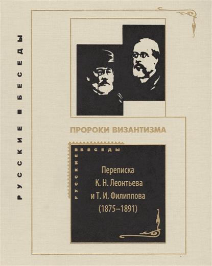 Пророки Византизма. Переписка К.Н. Леонтьева и Т.И. Филиппова (1875-1891)