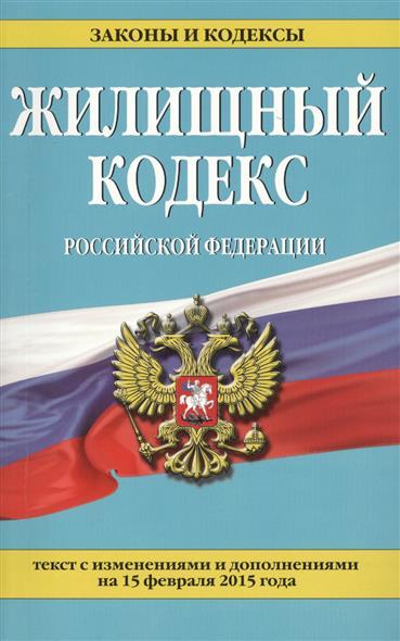 Жилищный кодекс Российской Федерации. Текст с изменениями и дополнениями на 15 февраля 2015 года