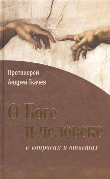 Ткачев А. О Боге и человеке в вопросах и ответах ткачев а о боге и человеке в вопросах и ответах