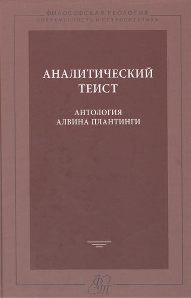 Аналитический теист. Антология Алвина Плантинги / The Analytic Theist. An Alvin Plantinga reader