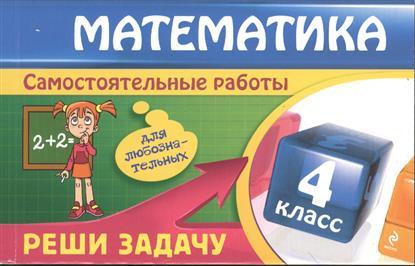 Математика. 4 класс. Самостоятельные работы. Реши задачу